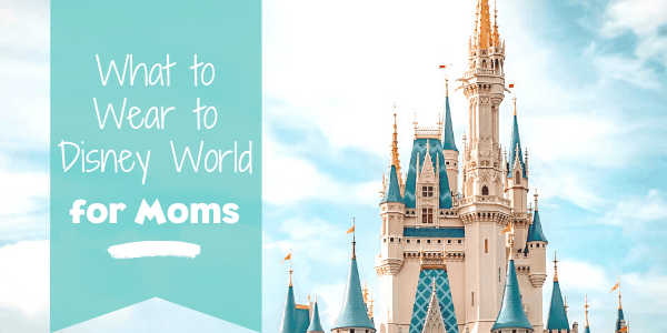 What to Wear to Disney World for Moms